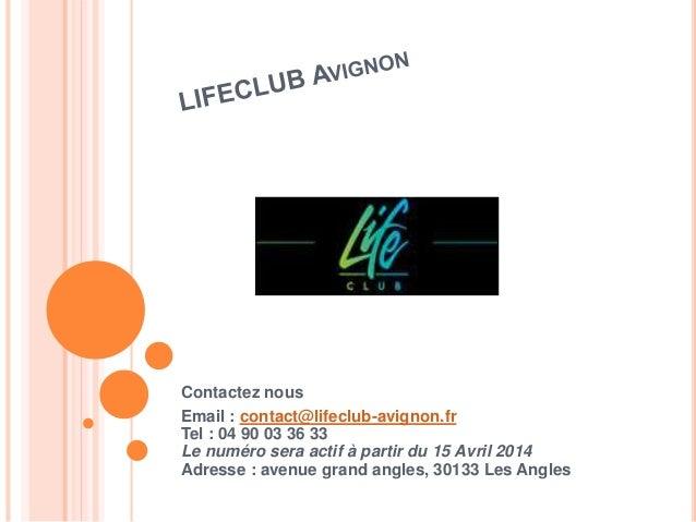 Contactez nous  Email : contact@lifeclub-avignon.fr  Tel : 04 90 03 36 33  Le numéro sera actif à partir du 15 Avril 2014 ...