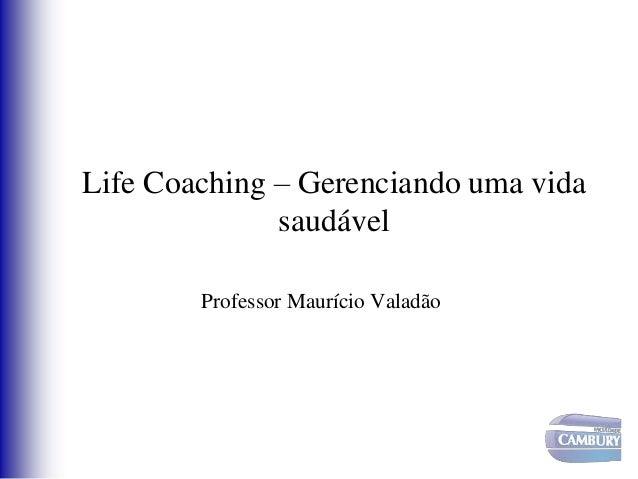 Life Coaching – Gerenciando uma vida saudável Professor Maurício Valadão