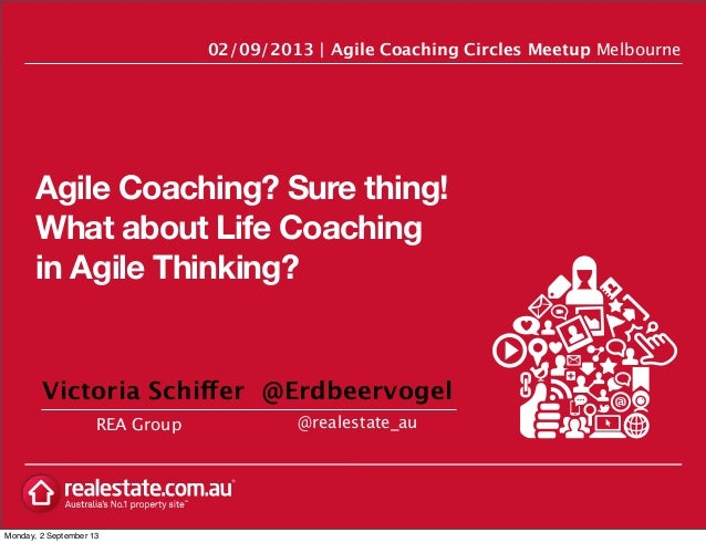 Agile Coaching? Sure thing! What about Life Coaching in Agile Thinking? REA Group 02/09/2013   Agile Coaching Circles Meet...