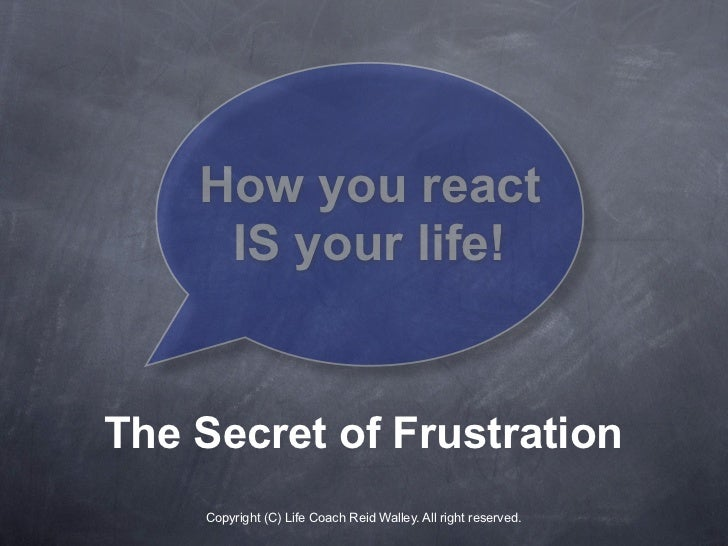 How you react      IS your life!   The Secret of Frustration     Copyright (C) Life Coach Reid Walley. All right reserved.