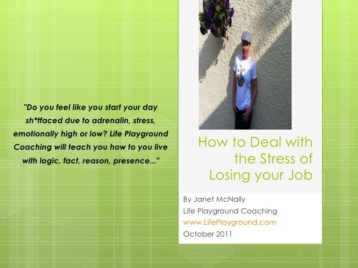 How to Deal with the Stress of Losing your Job By Janet McNally  Life Playground Coaching www.LifePlayground.com October 2...