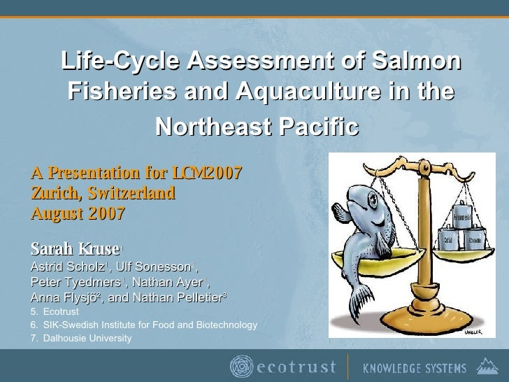 Life-Cycle Assessment of Salmon Fisheries and Aquaculture in the Northeast Pacific   A Presentation for LCM2007 Zurich, Sw...