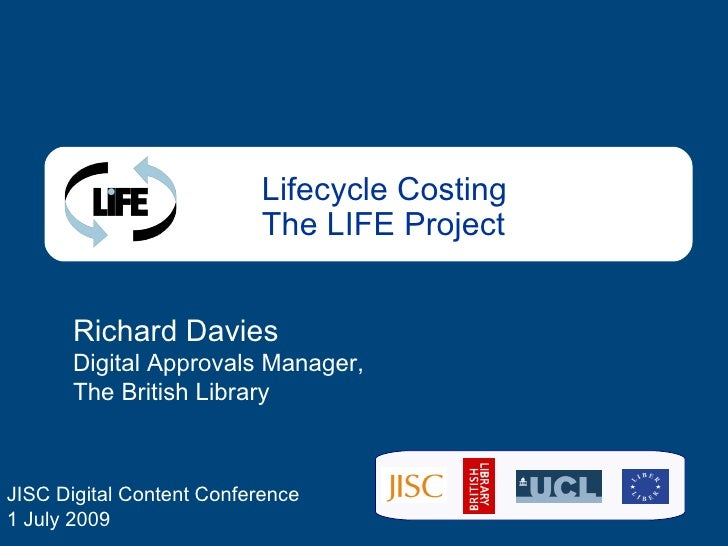 Lifecycle Costing The LIFE Project Richard Davies Digital Approvals Manager, The British Library JISC Digital Content Conf...