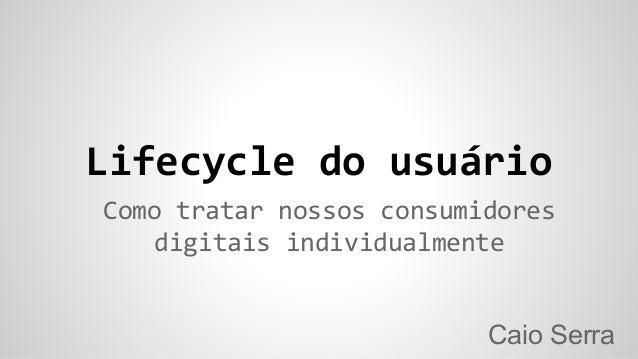 Lifecycle do usuário Caio Serra Como tratar nossos consumidores digitais individualmente