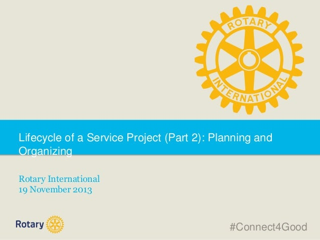 Lifecycle of a Service Project (Part 2): Planning and Organizing Rotary International 19 November 2013  #Connect4Good