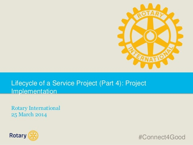 Lifecycle of a Service Project (Part 4): Project Implementation Rotary International 25 March 2014 #Connect4Good