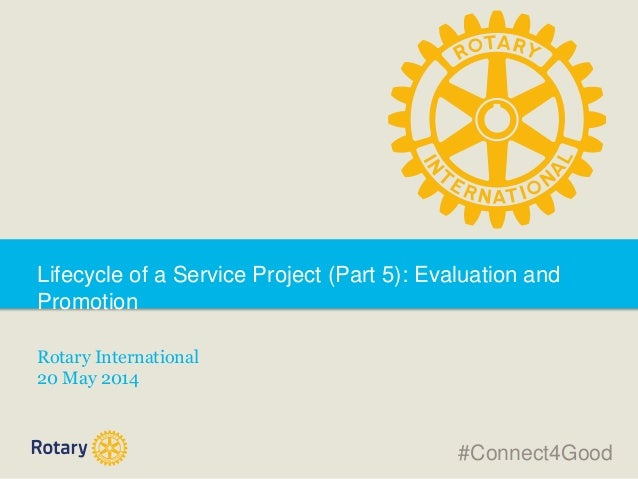 Lifecycle of a Service Project (Part 5): Evaluation and Promotion Rotary International 20 May 2014 #Connect4Good