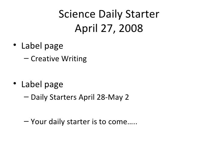 Science Daily Starter April 27, 2008 <ul><li>Label page </li></ul><ul><ul><li>Creative Writing </li></ul></ul><ul><li>Labe...