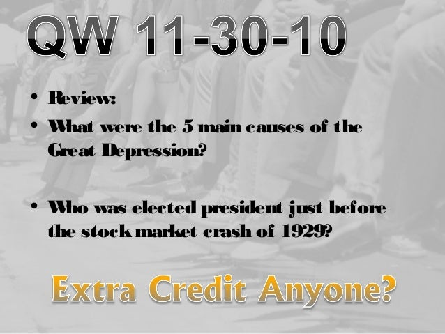 • Review: • What were the 5 main causes of the Great Depression? • Who was elected president just before the stockmarket c...
