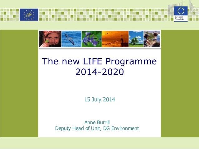 The new LIFE Programme 2014-2020 Anne Burrill Deputy Head of Unit, DG Environment 15 July 2014