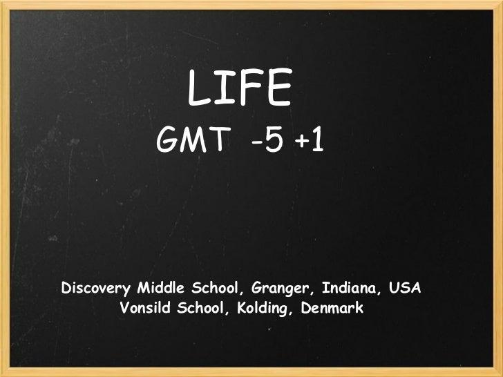 LIFE GMT -5 +1 Discovery Middle School, Granger, Indiana, USA Vonsild School, Kolding, Denmark