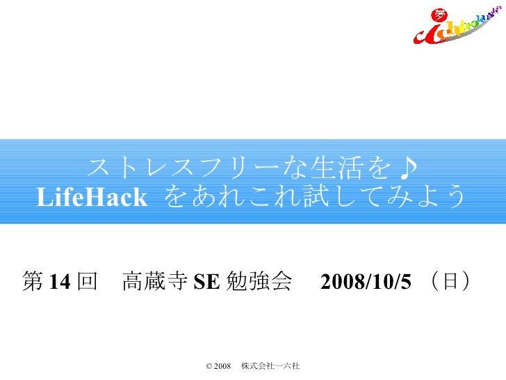 ストレスフリーな生活を♪ LifeHack  をあれこれ試してみよう 第 14 回 高蔵寺 SE 勉強会  2008/10/5 (日)