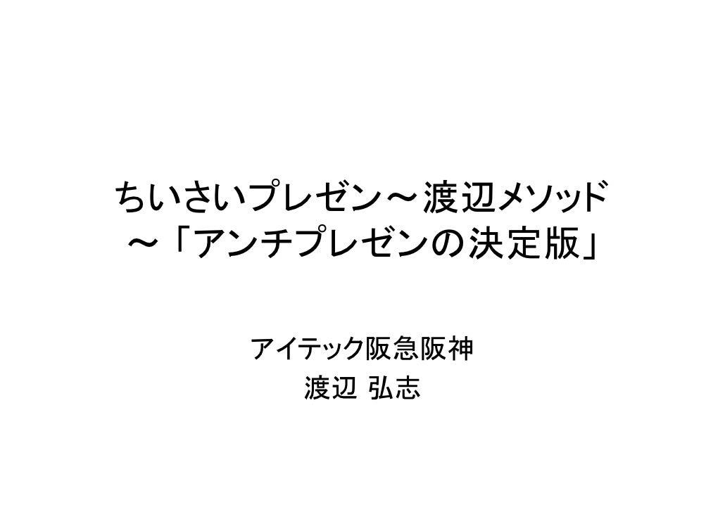 ちいさいプレゼン~渡辺メソッド ~ 「アンチプレゼンの決定版」      アイテック阪急阪神       渡辺 弘志