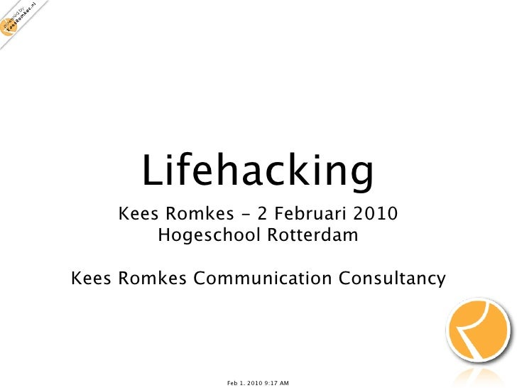 Lifehacking     Kees Romkes - 2 Februari 2010         Hogeschool Rotterdam  Kees Romkes Communication Consultancy         ...