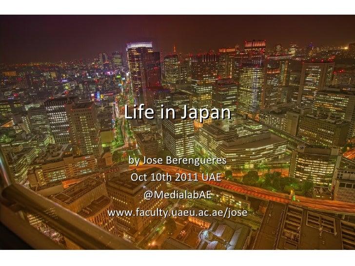 Life in Japan by Jose Berengueres Oct 10th 2011 UAE  @MedialabAE www.faculty.uaeu.ac.ae/jose