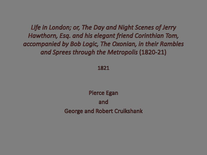 Life in London; or, The Day and Night Scenes of Jerry Hawthorn, Esq. and his elegant friend Corinthian Tom, accompanied by...