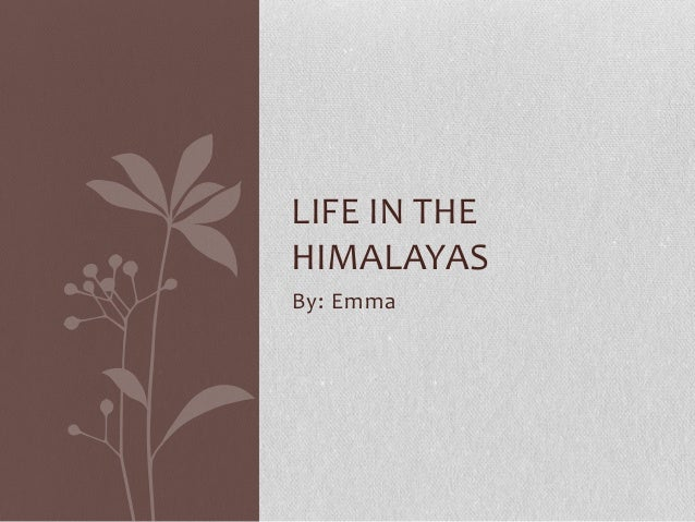 LIFE IN THE HIMALAYAS By: Emma
