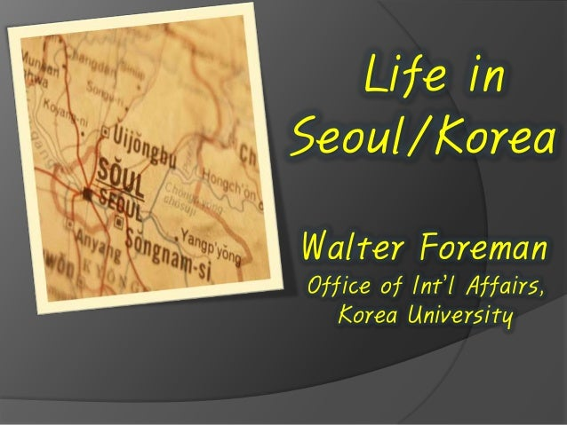 Life in Seoul/Korea Walter Foreman Office of Int'l Affairs, Korea University