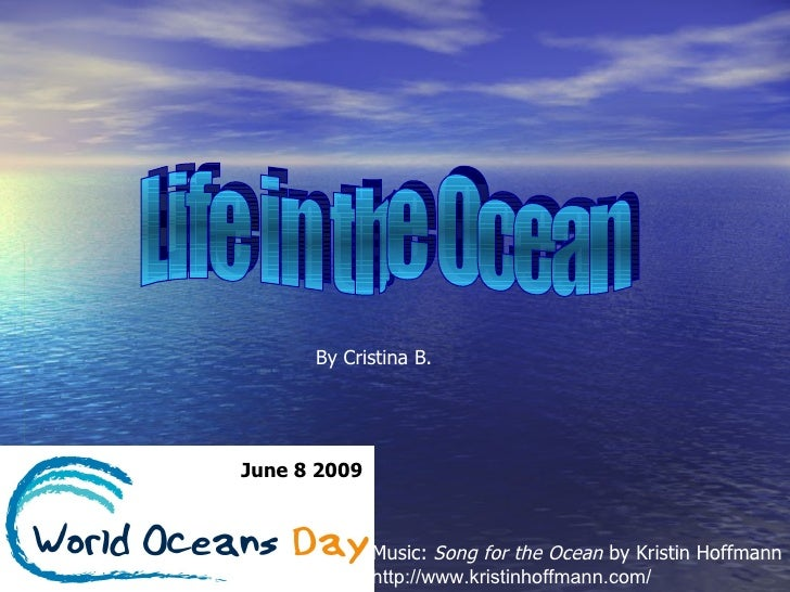 Life in the Ocean By Cristina B. June 8 2009 Music:  Song for the Ocean  by Kristin Hoffmann http://www.kristinhoffmann.com/