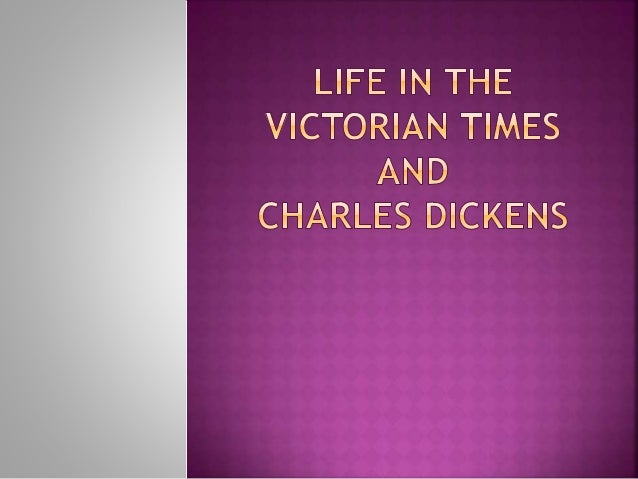 Life in the victorian times and Charles dickens