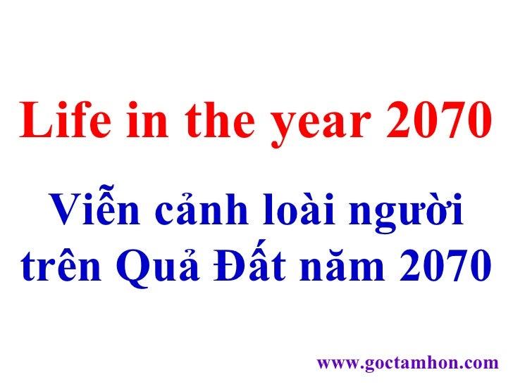 Life in the year 2070 Viễn cảnh loài người trên Quả Đất năm 2070 www.goctamhon.com