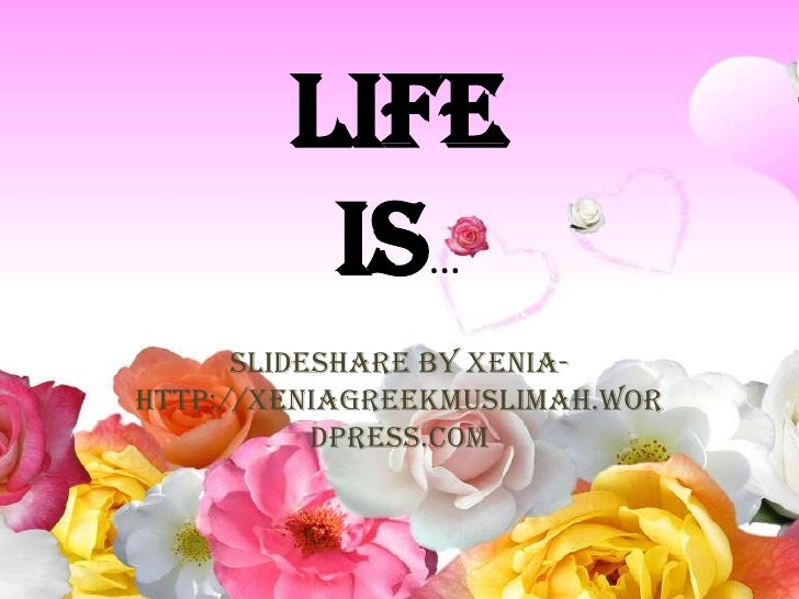 LifeIs…<br />Slideshare By Xenia- http://xeniagreekmuslimah.wordpress.com<br />