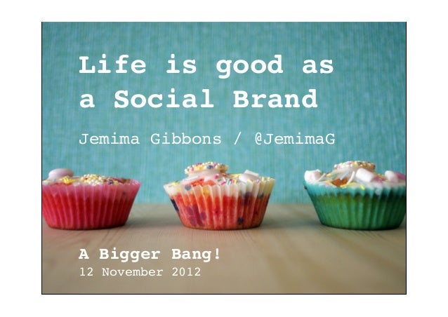 Life is good asa Social BrandJemima Gibbons / @JemimaGA Bigger Bang!12 November 2012