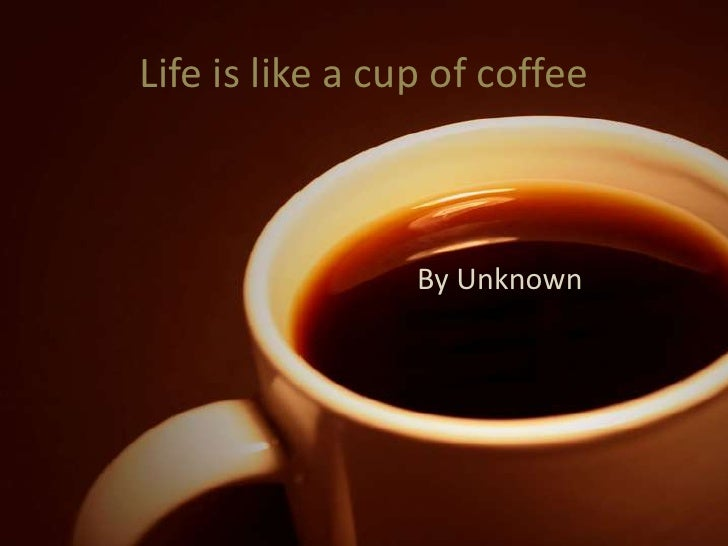 Life is like a cup of coffee<br />By Unknown<br />