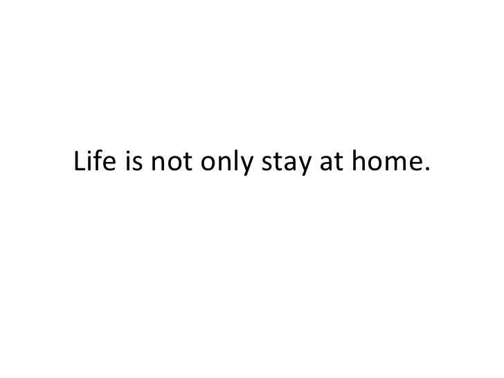 Life is not only stay at home.