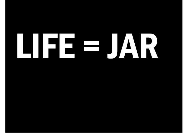 LIFE = JAR