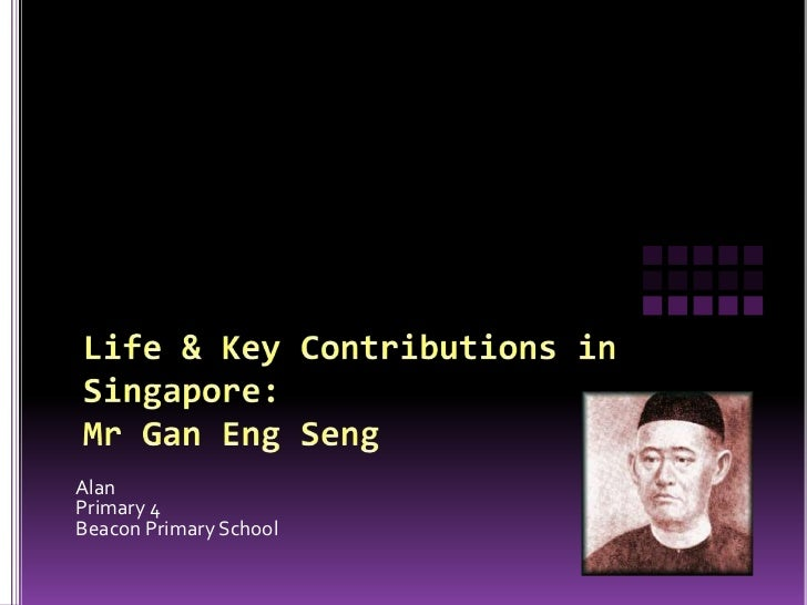 Life & Key Contributions in Singapore:Mr Gan Eng Seng<br />Alan <br />Primary 4<br />Beacon Primary School<br />