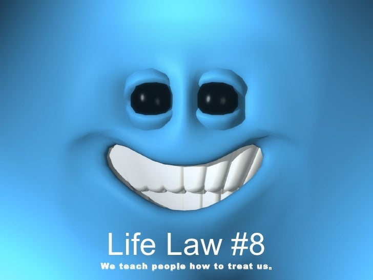 Life Law #8 We teach people how to treat us.