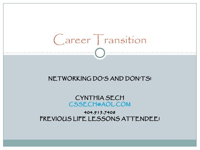 NETWORKING DO'S AND DON'TS! CYNTHIA SECH CSSECH@AOL.COM 404.915.7408 PREVIOUS LIFE LESSONS ATTENDEE! Career Transition