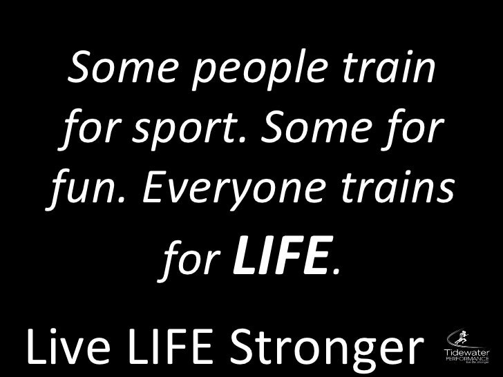 Live LIFE Stronger Some people train for sport. Some for fun. Everyone trains for  LIFE .