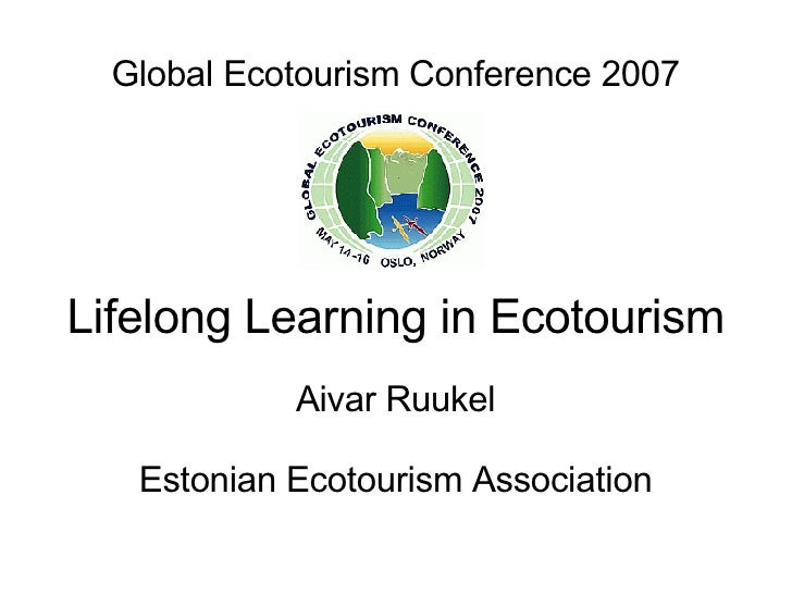 Global Ecotourism Conference 2007 Lifelong Learning in Ecotourism Aivar Ruukel Estonian Ecotourism Association
