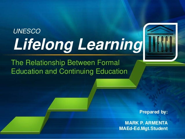 UNESCO  Lifelong Learning The Relationship Between Formal Education and Continuing Education  Prepared by: MARK P. ARMENTA...