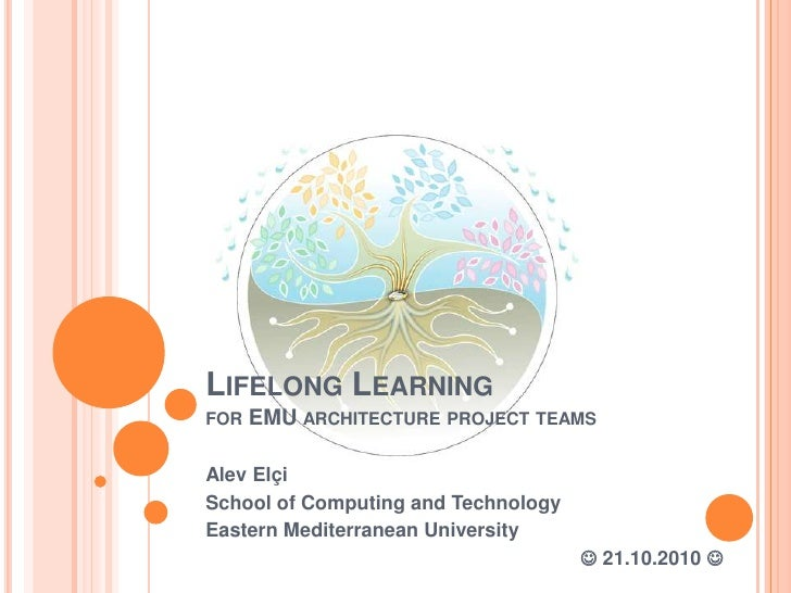 Lifelong Learningfor EMU architecture project teams<br />Alev Elçi<br />School of Computing and Technology<br />Eastern Me...