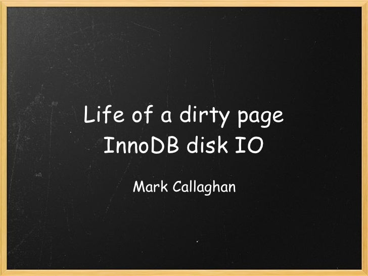 Life of a dirty page   InnoDB disk IO     Mark Callaghan