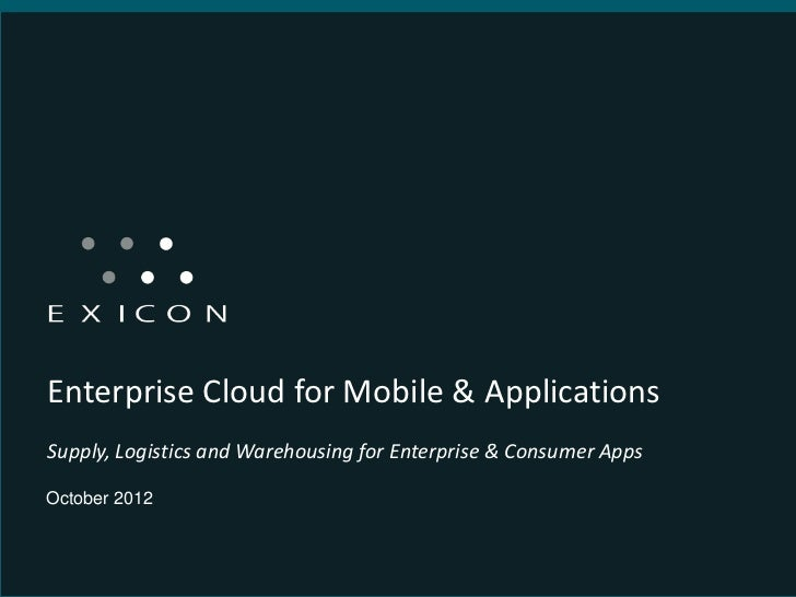 Enterprise Cloud for Mobile & ApplicationsSupply, Logistics and Warehousing for Enterprise & Consumer AppsOctober 2012