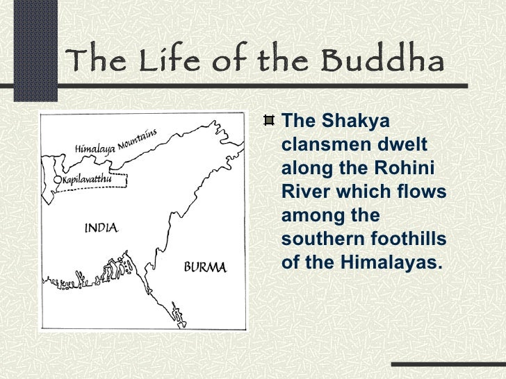The Life of the Buddha <ul><li>The Shakya clansmen dwelt along the Rohini River which flows among the southern foothills o...