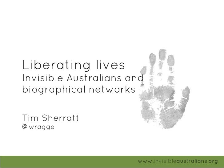 Liberating lives Invisible Australians and biographical networks  Tim Sherratt @wragge                            www.invi...