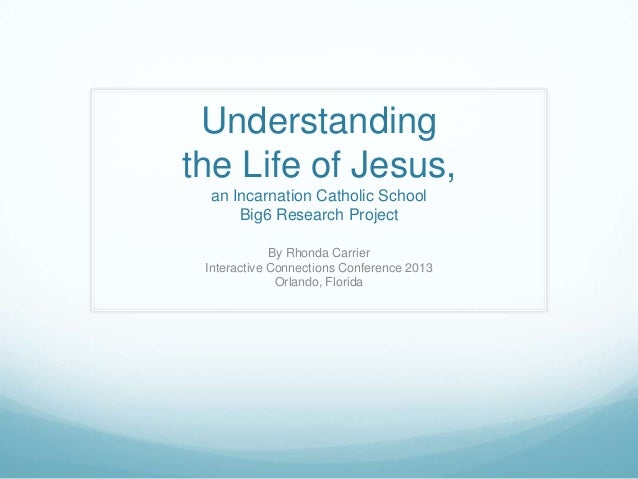 Understandingthe Life of Jesus, an Incarnation Catholic School     Big6 Research Project             By Rhonda Carrier Int...