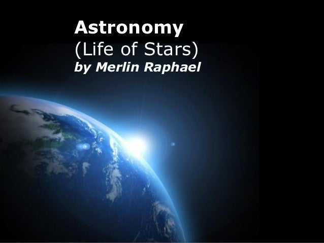 Astronomy(Life of Stars)by Merlin Raphael                    Page 1