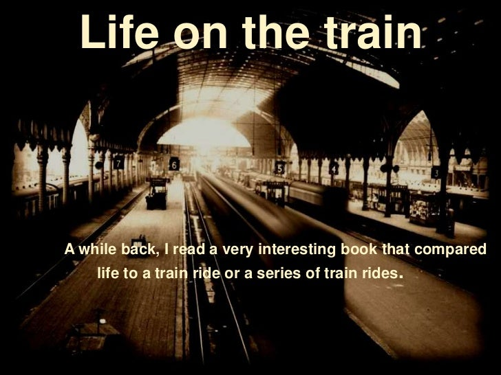 Life on the trainA while back, I read a very interesting book that compared    life to a train ride or a series of train r...