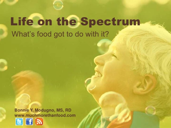 Life on the SpectrumWhat's food got to do with it?Bonnie Y. Modugno, MS, RDwww.muchmorethanfood.com