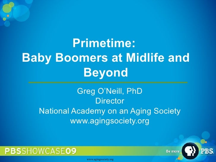 Primetime:  Baby Boomers at Midlife and Beyond Greg O'Neill, PhD Director National Academy on an Aging Society www.agingso...