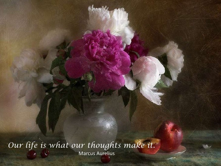 Our life is what our thoughts make it. <br />                                                        Marcus Aurelius<br />