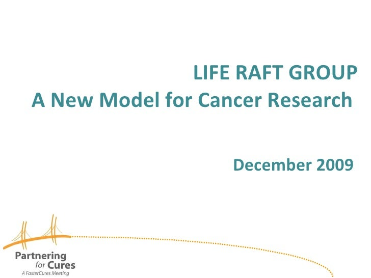 LIFE RAFT GROUP A New Model for Cancer Research    December 2009