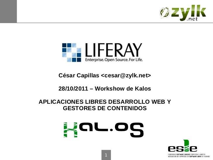 César Capillas <cesar@zylk.net>     28/10/2011 – Workshow de KalosAPLICACIONES LIBRES DESARROLLO WEB Y       GESTORES DE C...