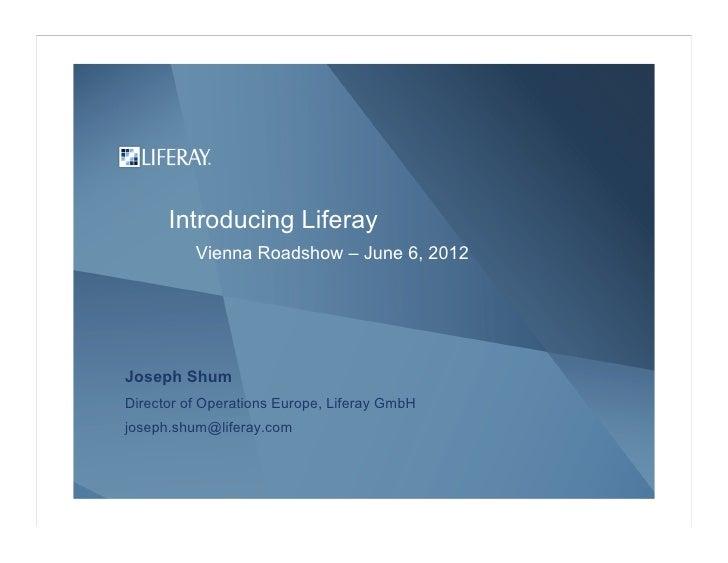 Introducing Liferay          Vienna Roadshow – June 6, 2012Joseph ShumDirector of Operations Europe, Liferay GmbHjoseph.sh...